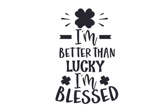 I'm Better Than Lucky, I'm Blessed Saint Patrick's Day Craft Cut File By Creative Fabrica Crafts