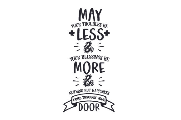 Download Free May Your Troubles Be Less Your Blessings Be More Nothing But Happiness Come Through Your Door Svg Cut File By Creative Fabrica Crafts Creative Fabrica for Cricut Explore, Silhouette and other cutting machines.