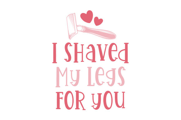 I Shaved My Legs for You Valentine's Day Craft Cut File By Creative Fabrica Crafts