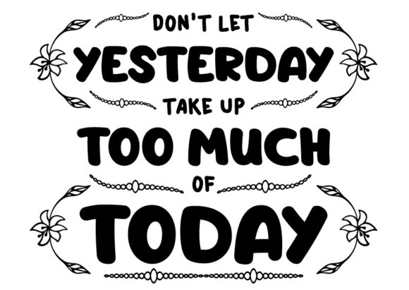 Download Free Don T Let Yesterday Take Up Too Much Of Today Graphic By Design for Cricut Explore, Silhouette and other cutting machines.