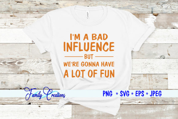 I'm a Bad Influence Graphic Crafts By Family Creations