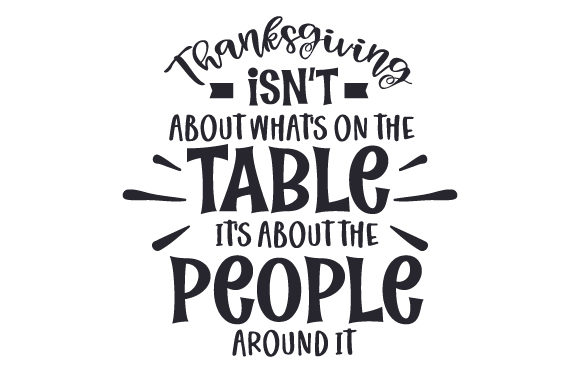 Download Free Thanksgiving Isn T About What S On The Table It S About The for Cricut Explore, Silhouette and other cutting machines.