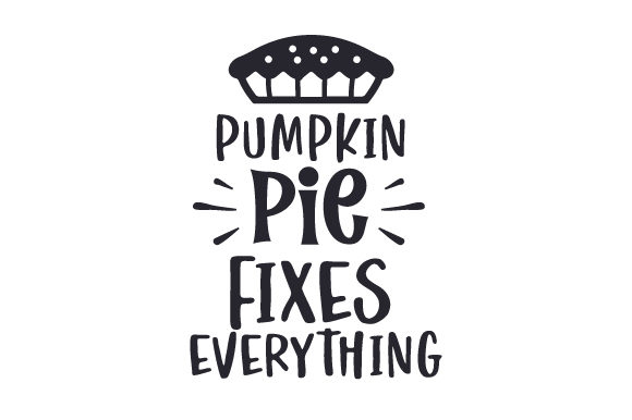 Pumpkin Pie Fixes Everything Thanksgiving Craft Cut File By Creative Fabrica Crafts