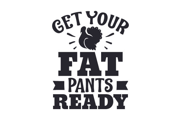 Get Your Fat Pants Ready Thanksgiving Craft Cut File By Creative Fabrica Crafts - Image 1