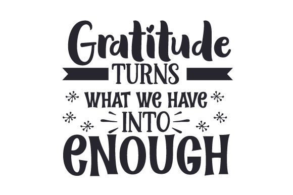 Download Free Gratitude Turns What We Have Into Enough Svg Cut File By for Cricut Explore, Silhouette and other cutting machines.