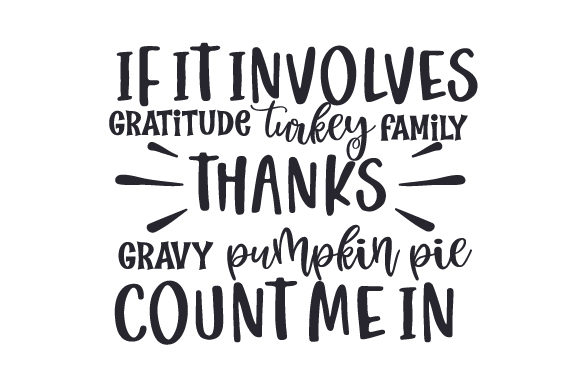 If It Involves Gratitude,turkey,family,thanks,gravy,pumpkin Pie, Count Me in Thanksgiving Craft Cut File By Creative Fabrica Crafts - Image 1