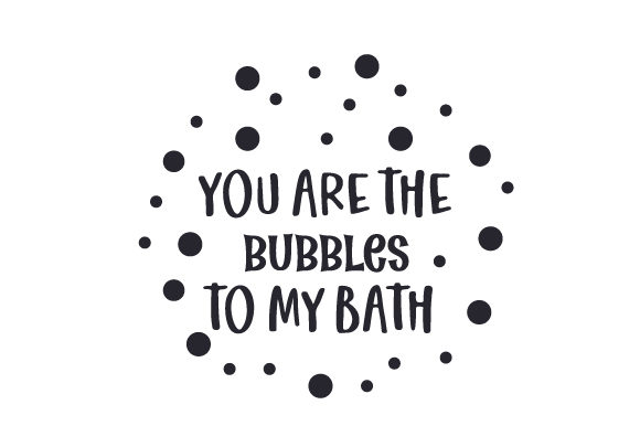 You Are the Bubbles to My Bath Valentine's Day Craft Cut File By Creative Fabrica Crafts