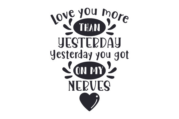 Love You More Than Yesterday. Yesterday You Got on My Nerves Valentine's Day Craft Cut File By Creative Fabrica Crafts - Image 1
