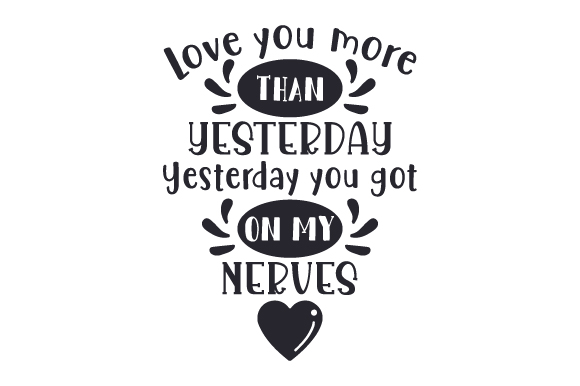 Download Free Love You More Than Yesterday Yesterday You Got On My Nerves Svg for Cricut Explore, Silhouette and other cutting machines.
