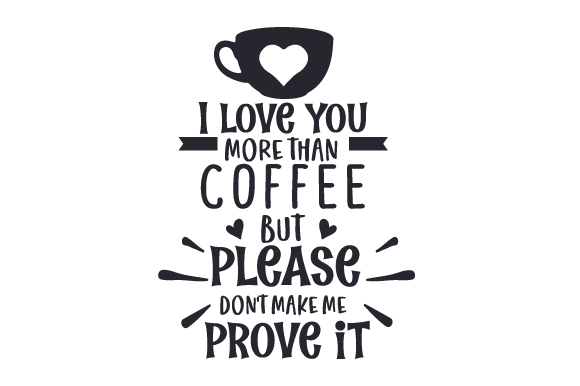Download Free I Love You More Than Coffee But Please Don T Make Me Prove It for Cricut Explore, Silhouette and other cutting machines.