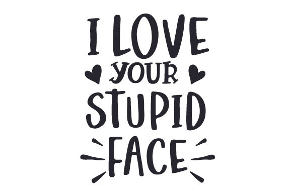 Download Free I Love Your Stupid Face Svg Cut File By Creative Fabrica Crafts for Cricut Explore, Silhouette and other cutting machines.