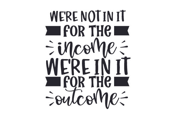 We're Not in It for the Income, We're in It for the Outcome Motivational Craft Cut File By Creative Fabrica Crafts