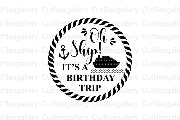 Download Free Oh Ship It S A Birthday Trip Graphic By Cutfilesgallery for Cricut Explore, Silhouette and other cutting machines.