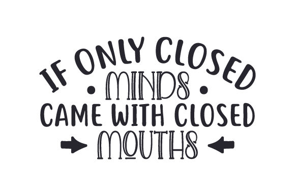 If Only Closed Minds Came with Closed Mouths Quotes Craft Cut File By Creative Fabrica Crafts