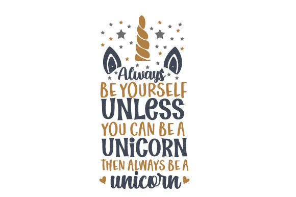 Always Be Yourself Unless You Can Be a Unicorn, then Always Be a Unicorn Fairy tales Craft Cut File By Creative Fabrica Crafts