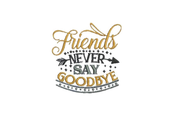 Friends Never Say Goodbye Friends Quotes Embroidery Design By Embroidery Designs - Image 1