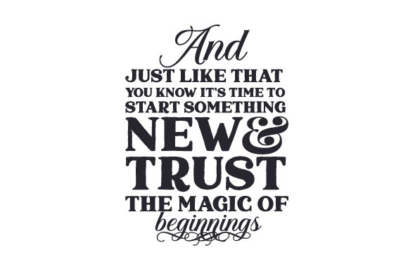 And Just Like That You Know It's Time to Start Something New & Trust the Magic of Beginnings Quotes Craft Cut File By Creative Fabrica Crafts