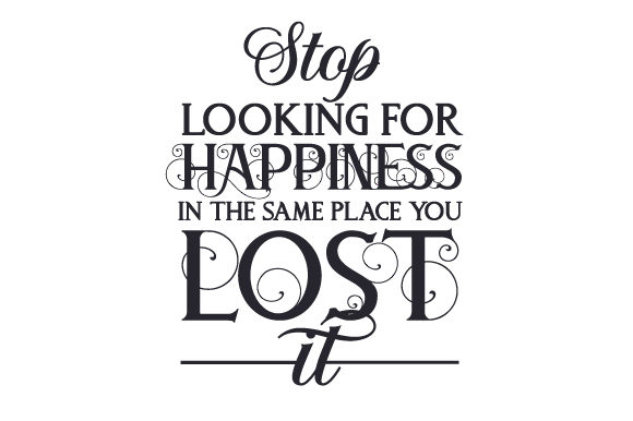 Stop Looking for Happiness in the Same Place You Lost It Quotes Craft Cut File By Creative Fabrica Crafts