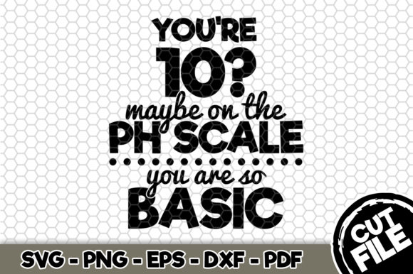 Download Free You Re 10 Maybe On The Ph Scale You Re So Basic Craft Graphic for Cricut Explore, Silhouette and other cutting machines.