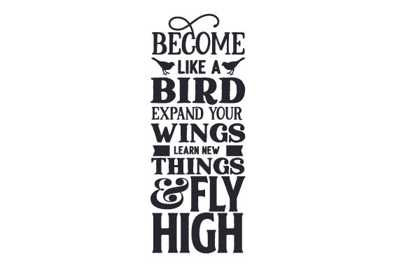 Download Free Become Like A Bird Expand Your Wings Learn New Things And Fly for Cricut Explore, Silhouette and other cutting machines.