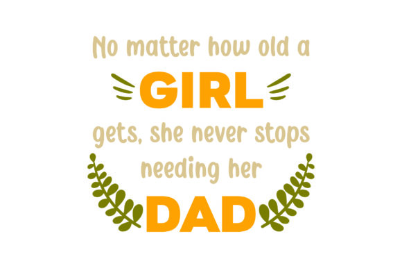 No Matter How Old a Girl Gets, She Never Stops Needing Her Dad Father's Day Craft Cut File By Creative Fabrica Crafts