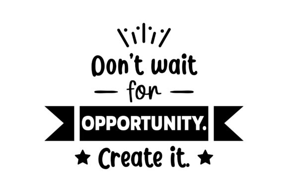 Don't Wait for Opportunity. Create It. Motivational Craft Cut File By Creative Fabrica Crafts