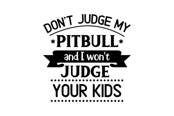 Don't Judge My Pitbull and I Won't Judge Your Kids. Cut File Download