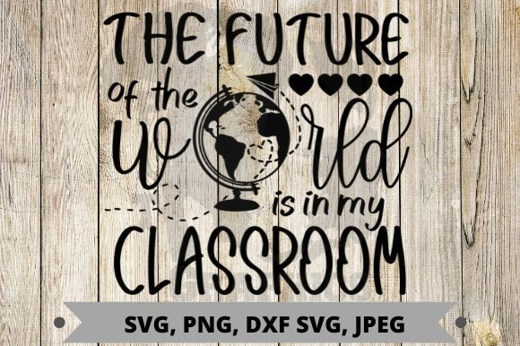 Future of the World is in My Classroom Graphic Crafts By Pit Graphics