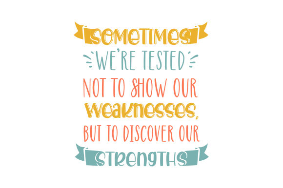Download Free Sometimes We Re Tested Not To Show Our Weaknesses But To Discover for Cricut Explore, Silhouette and other cutting machines.