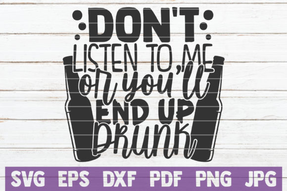 Download Free Don T Listen To Me You Ll End Up Drunk Graphic By for Cricut Explore, Silhouette and other cutting machines.