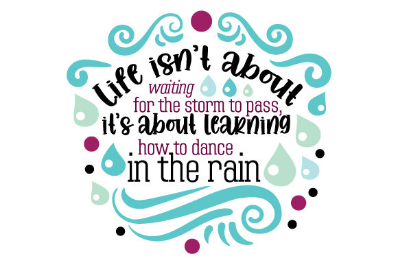 Life Isn T About Waiting for the Storm to Pass It S About Learning How to Dance in the Rain Motivational Craft Cut File By Creative Fabrica Crafts