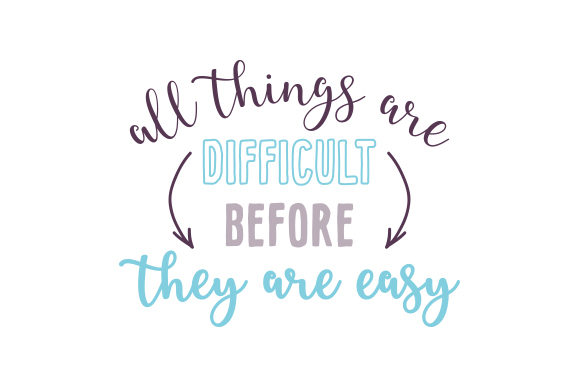 All Things Are Difficult Before They Are Easy Motivational Craft Cut File By Creative Fabrica Crafts