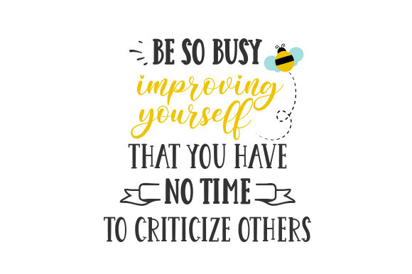 Be so Busy Improving Yourself That You Have No Time to Criticize Others Motivational Craft Cut File By Creative Fabrica Crafts