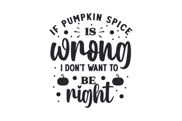 If Pumpkin Spice is Wrong, I Don't Want to Be Right Fall Craft Cut File By Creative Fabrica Crafts