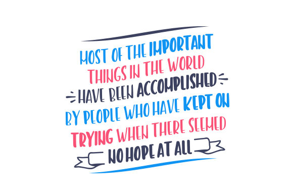 Most of the Important Things in the World Have Been Accomplished by People Who Have Kept on Trying when There Seemed No Hope at All Motivational Craft Cut File By Creative Fabrica Crafts