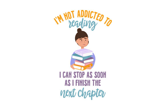 I'm Not Addicted to Reading. I Can Stop As Soon As I Finish the Next Chapter. Hobbies Craft Cut File By Creative Fabrica Crafts