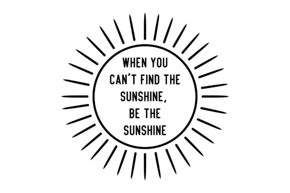 When You Can't Find the Sunshine, Be the Sunshine Motivational Craft Cut File By Creative Fabrica Crafts