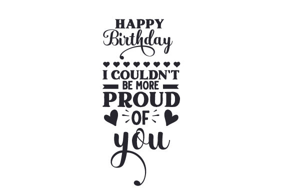 Happy Birthday I Couldn't Be More Proud of You Birthday Craft Cut File By Creative Fabrica Crafts