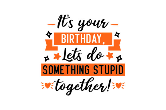 It's Your Birthday, Lets Do Something Stupid Together! Birthday Craft Cut File By Creative Fabrica Crafts