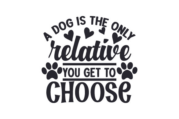 A Dog is the Only Relative You Get to Choose Dogs Craft Cut File By Creative Fabrica Crafts