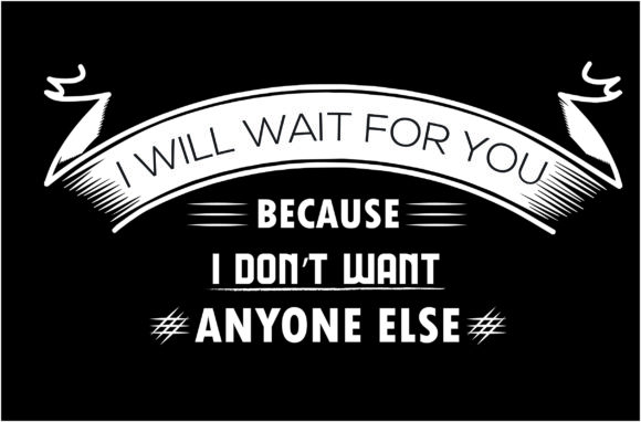 Download Free I Will Wait For You Because I Don T Want Graphic By Shirtgraphic for Cricut Explore, Silhouette and other cutting machines.