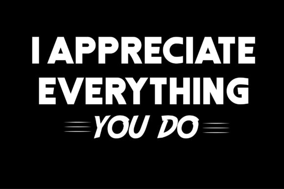 Download Free I Appreciate Everything You Do Graphic By Shirtgraphic for Cricut Explore, Silhouette and other cutting machines.