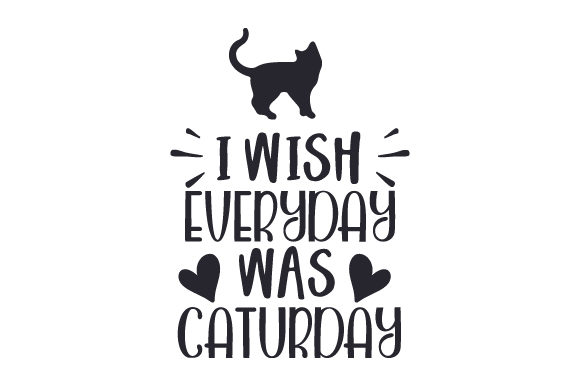 I Wish Everyday Was Caturday Cats Craft Cut File By Creative Fabrica Crafts