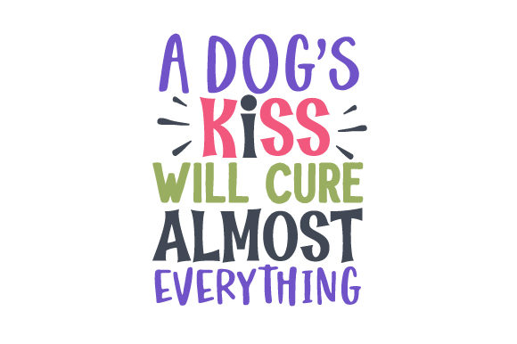 A Dog's Kiss Will Cure Almost Everything Dogs Craft Cut File By Creative Fabrica Crafts