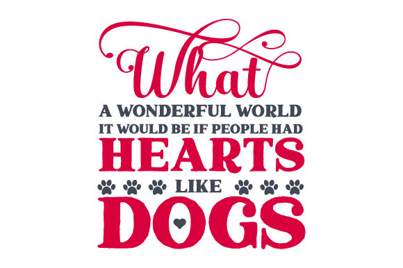 What a Wonderful World It Would Be if People Had Hearts Like Dogs Hunde Plotterdatei von Creative Fabrica Crafts