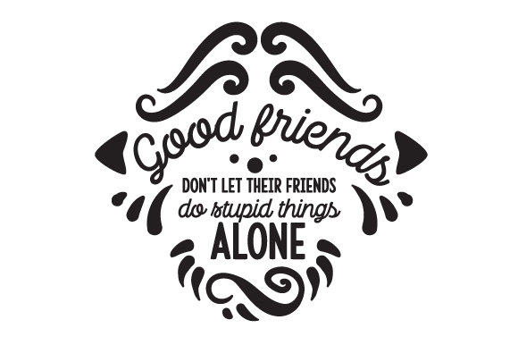 Download Free Good Friends Don T Let Their Friends Do Stupid Things Alone Svg for Cricut Explore, Silhouette and other cutting machines.