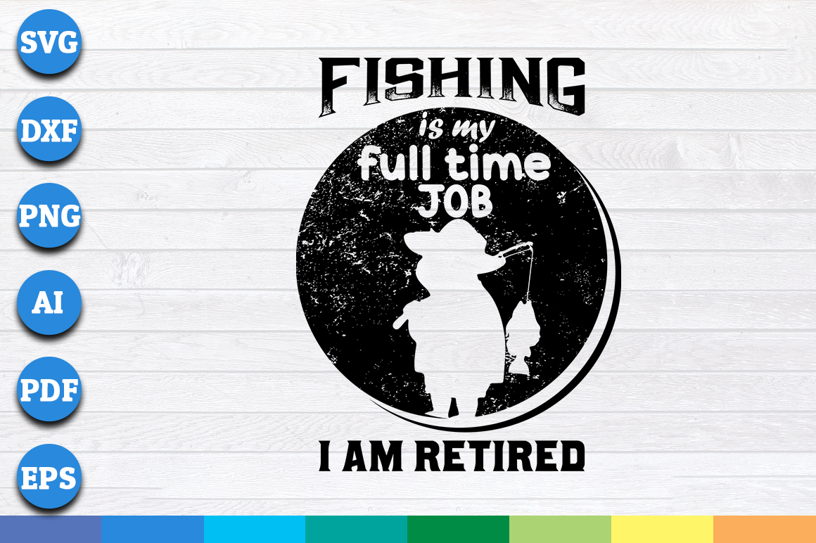 Download Free Fishing Is My Full Time Job I Am Retired Graphic By for Cricut Explore, Silhouette and other cutting machines.