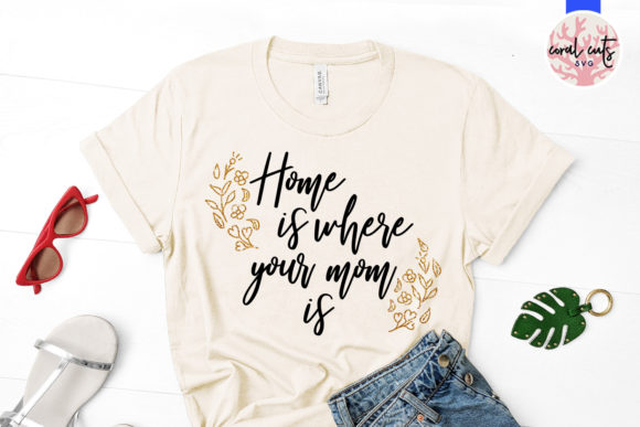 Home Is Where Your Mom Is Graphic By Coralcutssvg Creative Fabrica