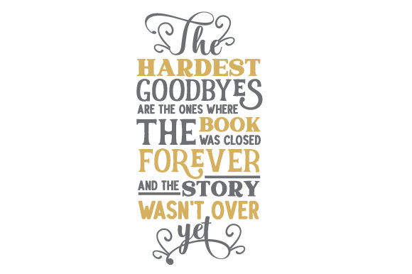 Download Free The Hardest Goodbyes Are The Ones Where The Book Was Closed for Cricut Explore, Silhouette and other cutting machines.
