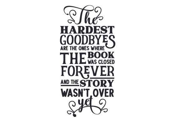 The Hardest Goodbyes Are the Ones Where the Book Was Closed Forever and the Story Wasn't over Yet Quotes Craft Cut File By Creative Fabrica Crafts - Image 2